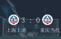 中超B组第7轮,上海上港3-0力克重庆当代取得胜绩