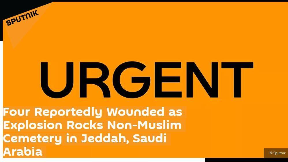 快讯!俄媒:沙特阿拉伯吉达一公墓突发爆炸,4人受伤