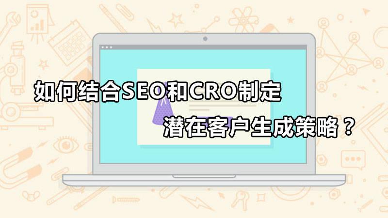 SEO和CRO如何结合制定产生潜在客户的策略?